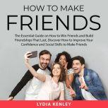 How to Make Friends The Essential Guide on How to Win Friends and Build Friendships That Last, Discover How to Improve Your Confidence  and Social Skills to Make Friends, Lydia Kenley