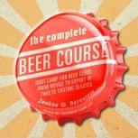 The Complete Beer Course Boot Camp for Beer Geeks: From Novice to Expert in Twelve Tasting Classes, Joshua M. Bernstein