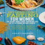 Intermittent Fasting For Women: The 30 Day Whole Foods Adventure Lose Up to 30 Pounds Within A Month!: The Ultimate 30 Day Diet to Burn Body Fat. Y our Weight Loss Surgery Alternative!, Ashley Dawnson