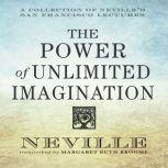 The Power of Unlimited Imagination A Collection of Neville's San Francisco Lectures, Neville Goddard