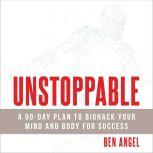 Unstoppable A 90-Day Plan to Biohack Your Mind and Body for Success, Ben Angel