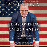 Rediscovering Americanism And the Tyranny of Progressivism, Mark R. Levin