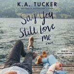 Say You Still Love Me A Novel, K.A. Tucker