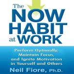 The Now Habit at Work Perform Optimally, Maintain Focus, and Ignite Motivation in Yourself and Others, Neil Fiore