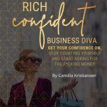 Rich confident business diva: Get your confidence on, stop doubting yourself and start asking for the fucking money!, Camilla Kristiansen