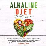 Alkaline Diet for Beginners: Learn How to Reset Your Metabolism and Improve Body Balance for Astonishing Healthy Living! Increase Your Energy With Delicious Recipes, Smoothies & Herbal Medicine Secrets!, Bobby Murray