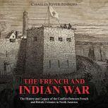 French and Indian War, The: The History and Legacy of the Conflict Between French and British Colonies in North America, Charles River Editors