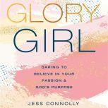 Glory Girl Daring to Believe in Your Passion and God's Purpose, Jess Connolly