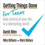 Getting Things Done for Teens Take Control of Your Life in a Distracting World, David Allen