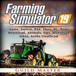 Farming Simulator 19 Game, Switch, PS4, Xbox, PC, Mods, Download, Animals, Tips, Download, Jokes, Guide Unofficial, Guild Master