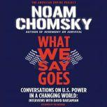 What We Say Goes Conversations on U.S. Power in a Changing World, Noam Chomsky
