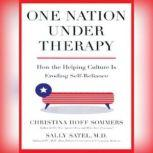 One Nation under Therapy How the Helping Culture Is Eroding SelfReliance, Christina Hoff Sommers and Sally Satel, M.D.