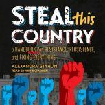 Steal This Country A Handbook for Resistance, Persistence, and Fixing Almost Everything, Alexandra Styron