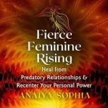 Fierce Feminine Rising Heal from Predatory Relationships and Recenter Your Personal Power, Anaiya Sophia