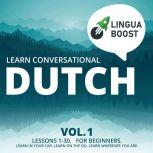 Learn Conversational Dutch Vol. 1 Lessons 1-30. For beginners. Learn in your car. Learn on the go. Learn wherever you are., LinguaBoost