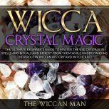 Wicca Crystal Magic The Ultimate Beginner's Guide To Master the Use Crystals in spells and rituals and benefit from them while understanding their role in Wiccan history and Witchcraft