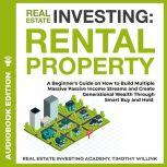 Real Estate Investing: Rental Property A Beginner's Guide on How to Build Multiple Massive Passive Income Streams and Create Generational Wealth Through Smart Buy and Hold, Timothy Willink