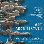Ant Architecture The Wonder, Beauty, and Science of Underground Nests, Walter R. Tschinkel
