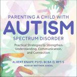 Parenting a Child with Autism Spectrum Disorder Practical Strategies to Strengthen Understanding, Communication, and Connection, PsyD Knapp
