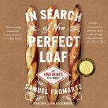 In Search of the Perfect Loaf A Home Baker's Odyssey, Samuel Fromartz