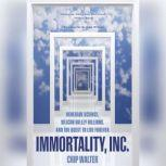 Immortality, Inc. Renegade Science, Silicon Valley Billions, and the Quest to Live Forever, Chip Walter
