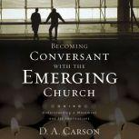 Becoming Conversant with the Emerging Church Understanding a Movement and Its Implications, D. A. Carson