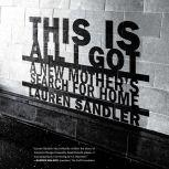 This Is All I Got A New Mother's Search for Home, Lauren Sandler