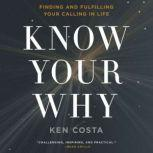 Know Your Why Finding and Fulfilling Your Calling in Life, Ken Costa