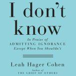 I Don't Know In Praise of Admitting Ignorance and Doubt (Except When You Shouldn't), Leah Hager Cohen
