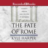 The Fate of Rome Climate, Disease, and the End of an Empire, Kyle Harper