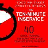 The Ten-Minute Inservice 40 Quick Training Sessions that Build Teacher Effectiveness, Annette Breaux