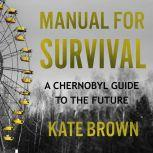 Manual for Survival A Chernobyl Guide to the Future, Kate Brown