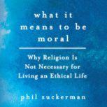 What It Means to Be Moral Why Religion Is Not Necessary for Living an Ethical Life, Phil Zuckerman