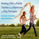 Healing Child and Family Trauma through Expressive and Play Therapies Art, Nature, Storytelling, Body & Mindfulness, Janet A. Courtney