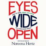 Eyes Wide Open How to Make Smart Decisions in a Confusing World, Noreena Hertz