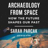 Archaeology from Space How the Future Shapes Our Past, Sarah Parcak