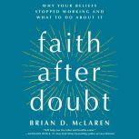 Faith After Doubt Why Your Beliefs Stopped Working and What to Do About It, Brian D. McLaren
