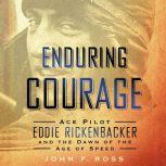 Enduring Courage Ace Pilot Eddie Rickenbacker and the Dawn of the Age of Speed, John F. Ross