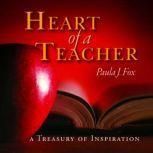 The Heart of a Teacher A Treasury of Inspiration, Paula J. Fox