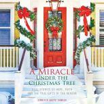 A Miracle Under the Christmas Tree Real Stories of Hope, Faith and the True Gifts of the Season, Jennifer Basye Sander