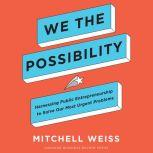 We the Possibility Harnessing Public Entrepreneurship to Solve Our Most Urgent Problems, Mitchell Weiss