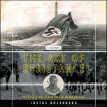 The Art of Resistance My Four Years in the French Underground: A Memoir, Justus Rosenberg
