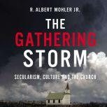 The Gathering Storm Secularism, Culture, and the Church, R. Albert Mohler, Jr.