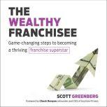 The Wealthy Franchisee Game-Changing Steps to Becoming a Thriving Franchise Superstar, Scott Greenberg