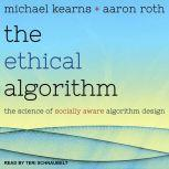The Ethical Algorithm The Science of Socially Aware Algorithm Design, Michael Kearns