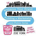 Romance Your Brand Building a Marketable Genre Fiction Series, Zoe York