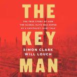 The Key Man The True Story of How the Global Elite Was Duped by a Capitalist Fairy Tale, Simon Clark