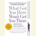What Got You Here Won't Get You There How Successful People Become Even More Successful, Marshall Goldsmith