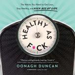 Healthy as F*ck The Habits You Need to Get Lean, Stay Healthy, and Kick Ass at Life, Oonagh Duncan