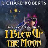 Please Don't Tell My Parents I Blew Up the Moon, Richard Roberts